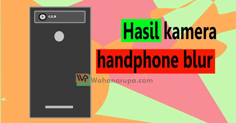 Tips Hasil Foto Handphone Tidak Blur Gambar Kurang Tajam