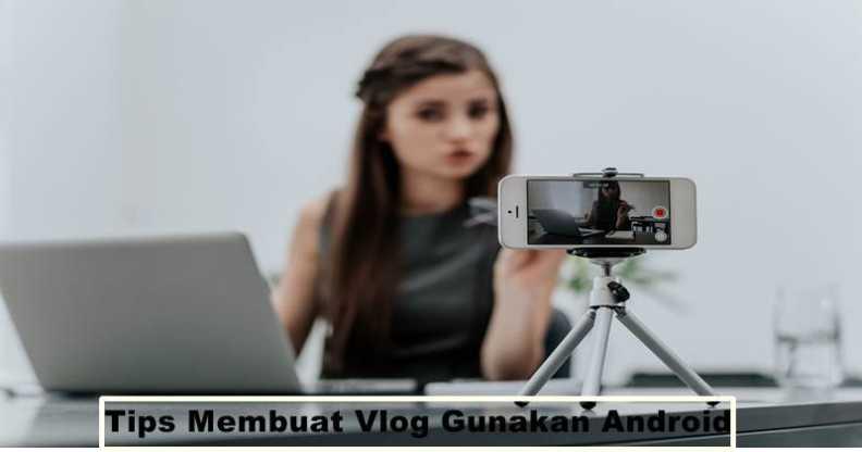 Tips Membuat Vlog Gunakan Android