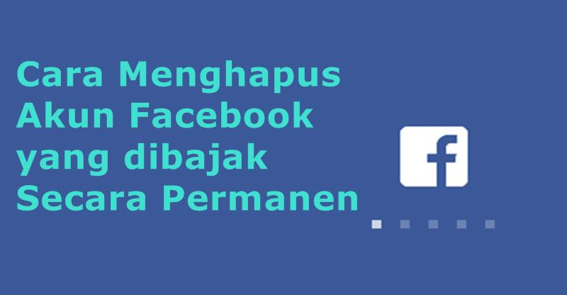 Cara Menghapus Akun Facebook yang dibajak Secara Permanen