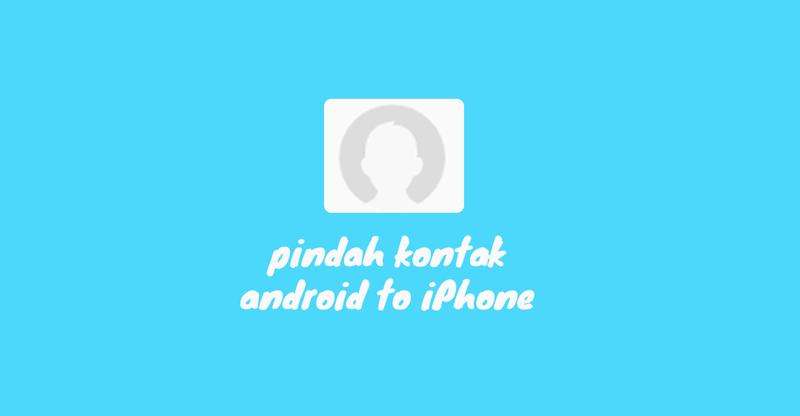 Cara Memindahkan Kontak Android ke iPhone